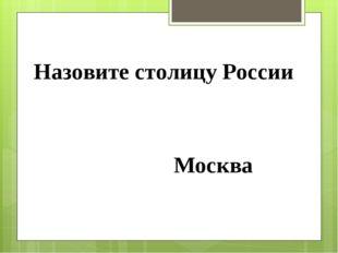 Назовите столицу России Москва