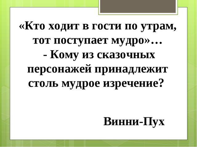 «Кто ходит в гости по утрам, тот поступает мудро»… - Кому из сказочных персон...