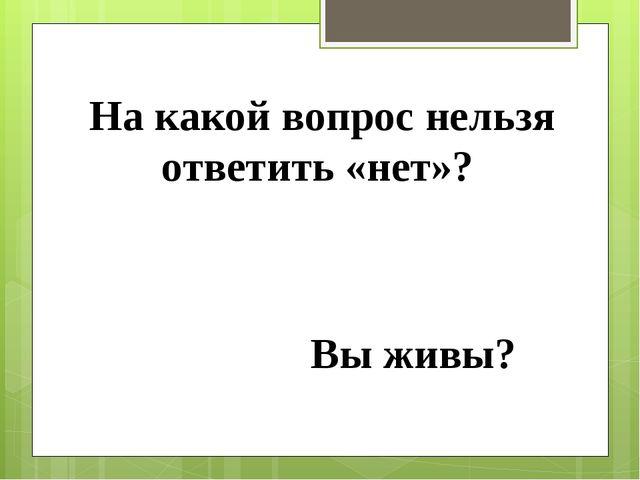На какой вопрос нельзя ответить «нет»? Вы живы?