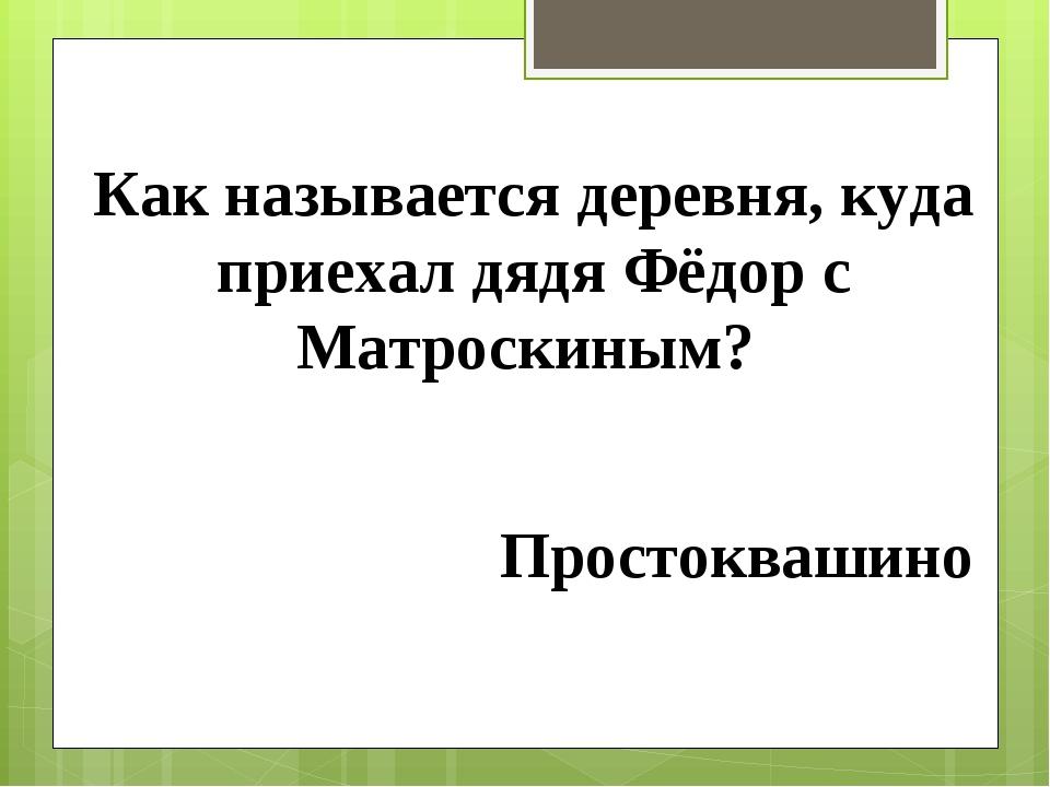 Как называется деревня, куда приехал дядя Фёдор с Матроскиным? Простоквашино