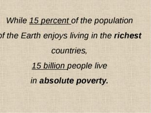 While 15 percent of the population of the Earth enjoys living in the richest