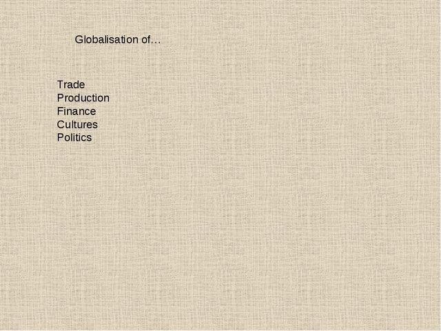 Globalisation of… Trade Production Finance Cultures Politics