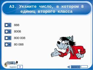 3 Задание А3. Укажите число, в котором 8 единиц второго класса 888 8008 800 0