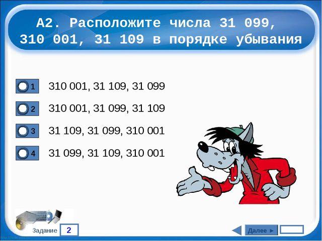 2 Задание А2. Расположите числа 31 099, 310 001, 31 109 в порядке убывания 31...