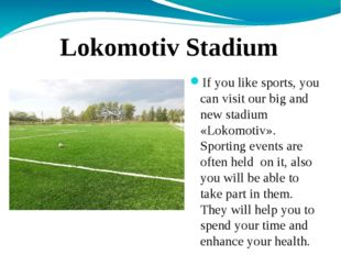 If you like sports, you can visit our big and new stadium «Lokomotiv». Sport