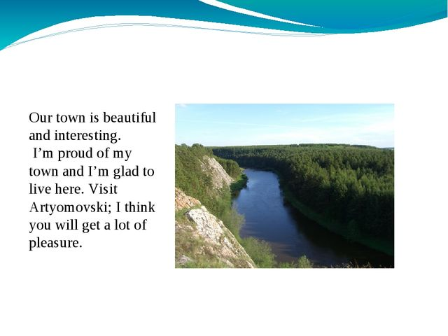 Our town is beautiful and interesting. I'm proud of my town and I'm glad to...