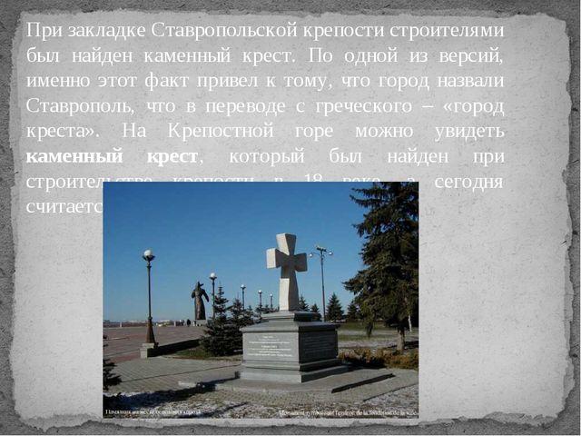 При закладке Ставропольской крепости строителями был найден каменный крест. П...