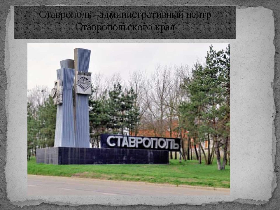 Ставрополь –административный центр Ставропольского края