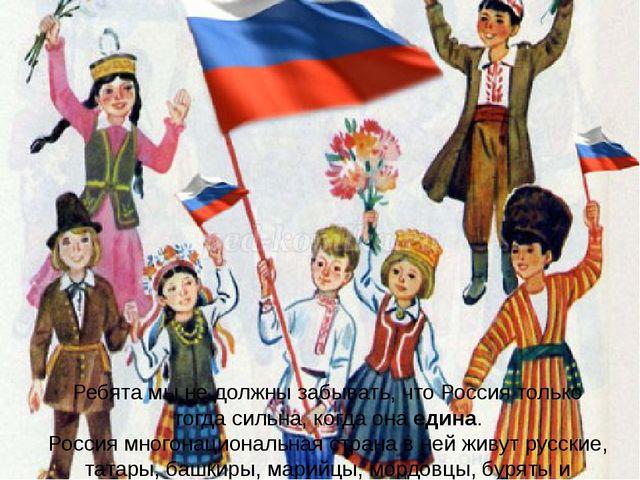 Ребята мы не должны забывать, что Россия только тогда сильна, когда онаедина...