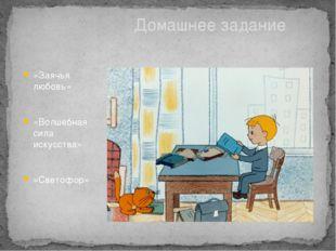 «Заячья любовь» «Волшебная сила искусства» «Светофор» Домашнее задание