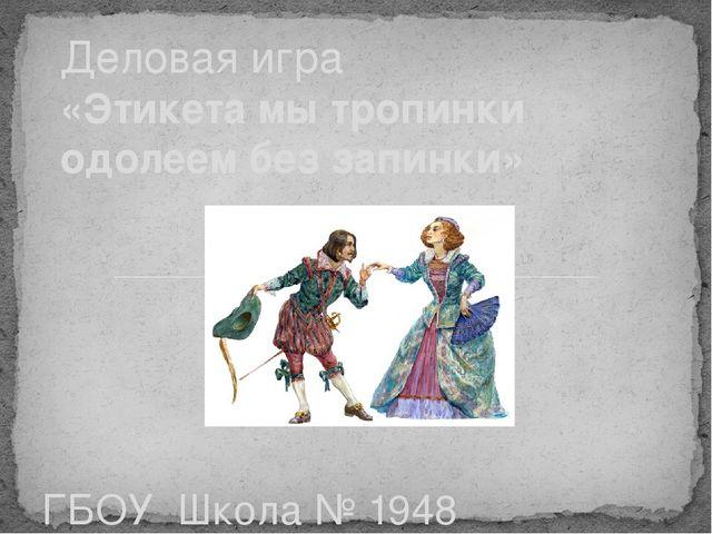 ГБОУ Школа № 1948 «Лингвист-М» корпус 2 Деловая игра «Этикета мы тропинки од...