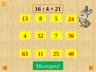 16 : 4 + 21 Подумай! Молодец!