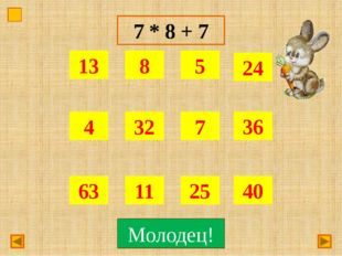 7 * 8 + 7 Подумай! Молодец!