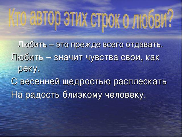 Любить – это прежде всего отдавать. Любить – значит чувства свои, как реку,...
