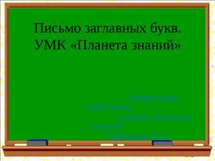 Письмо заглавных букв. УМК «Планета знаний» Презентацию подготовила учитель н