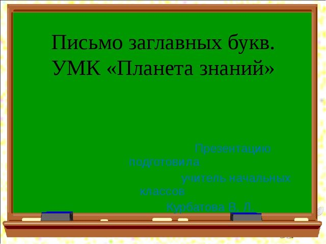 Письмо заглавных букв. УМК «Планета знаний» Презентацию подготовила учитель н...