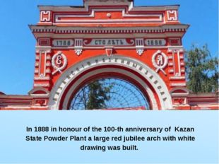 In 1888 in honour of the 100-th anniversary of Kazan State Powder Plant a la