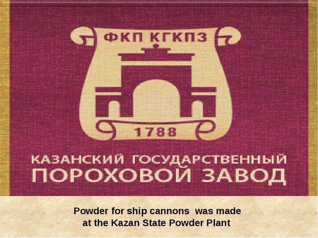 Powder for ship cannons was made at the Kazan State Powder Plant