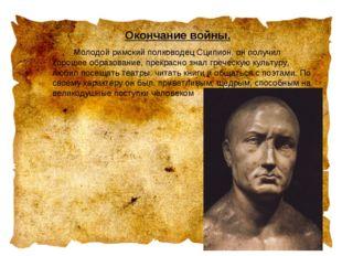 Окончание войны. Молодой римский полководец Сципион, он получил хорошее обр