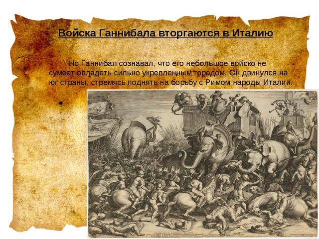Войска Ганнибала вторгаются в Италию  Но Ганнибал сознавал, что его неболь...