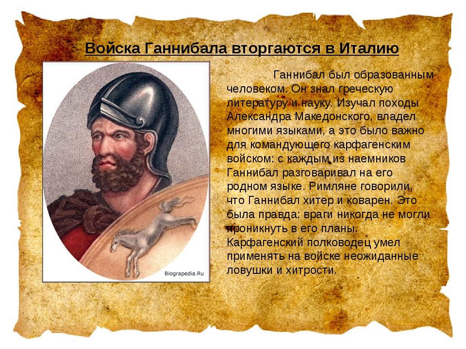 Войска Ганнибала вторгаются в Италию  Ганнибал был образованным человеком....