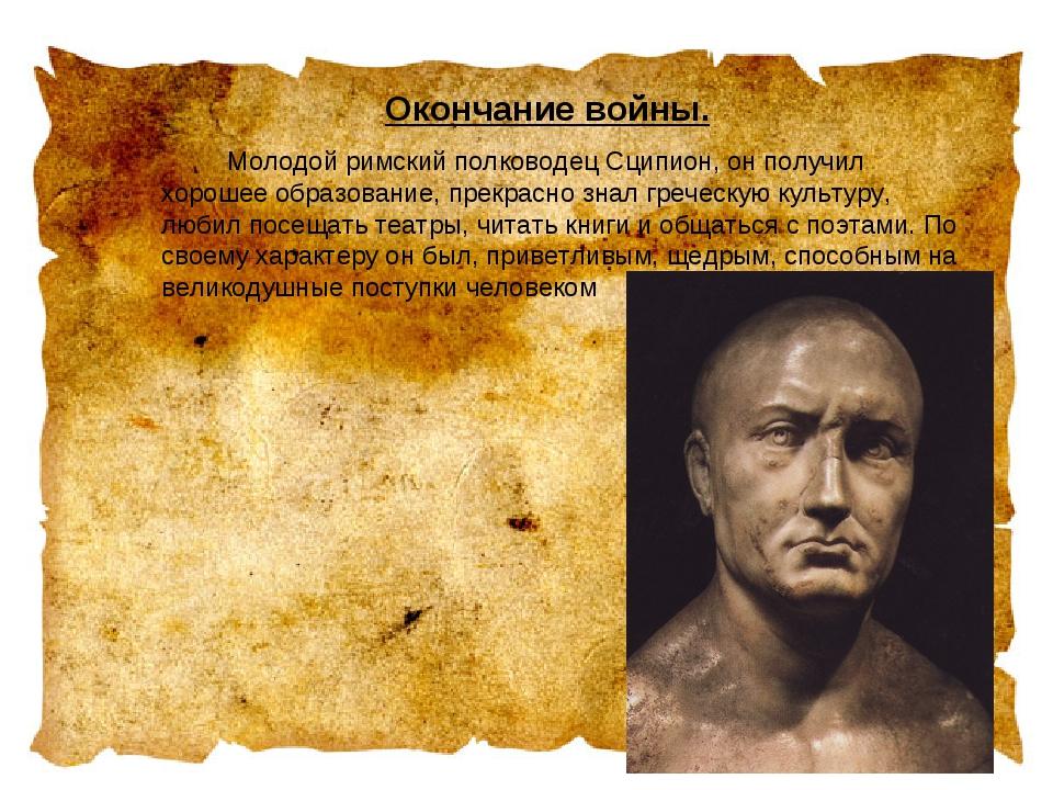 Окончание войны. Молодой римский полководец Сципион, он получил хорошее обр...