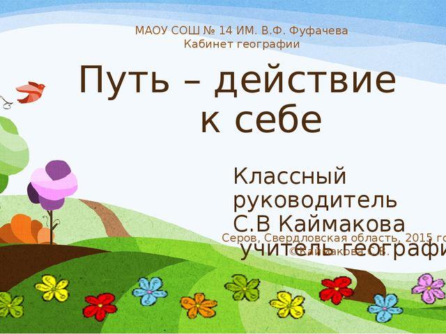 Путь – действие к себе Классный руководитель С.В Каймакова учитель географии...