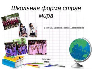 Школьная форма стран мира Учитель Шагина Любовь Леонидовна Москва 2016г.