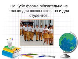 На Кубе форма обязательна не только для школьников, но и для студентов.