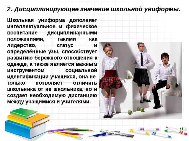 2. Дисциплинирующее значение школьной униформы. Школьная униформа дополняет и...