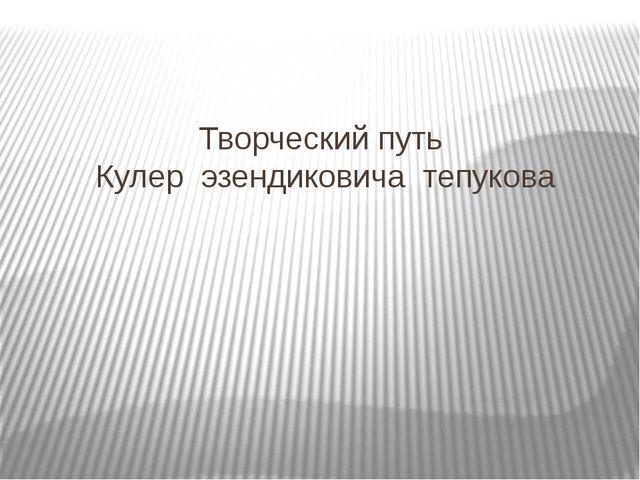Творческий путь Кулер эзендиковича тепукова