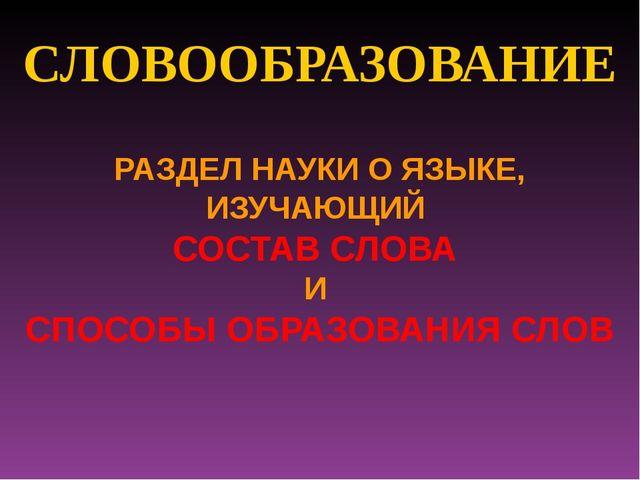 СЛОВООБРАЗОВАНИЕ РАЗДЕЛ НАУКИ О ЯЗЫКЕ, ИЗУЧАЮЩИЙ СОСТАВ СЛОВА И СПОСОБЫ ОБРАЗ...