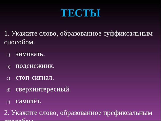 ТЕСТЫ 1. Укажите слово, образованное суффиксальным способом. зимовать. подсне...