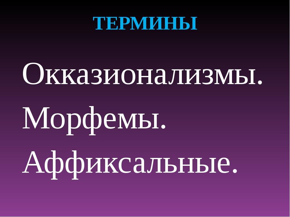 ТЕРМИНЫ Окказионализмы. Морфемы. Аффиксальные.