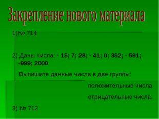 № 714 2) Даны числа: - 15; 7; 28; - 41; 0; 352; - 591; -999; 2000 Выпишите да