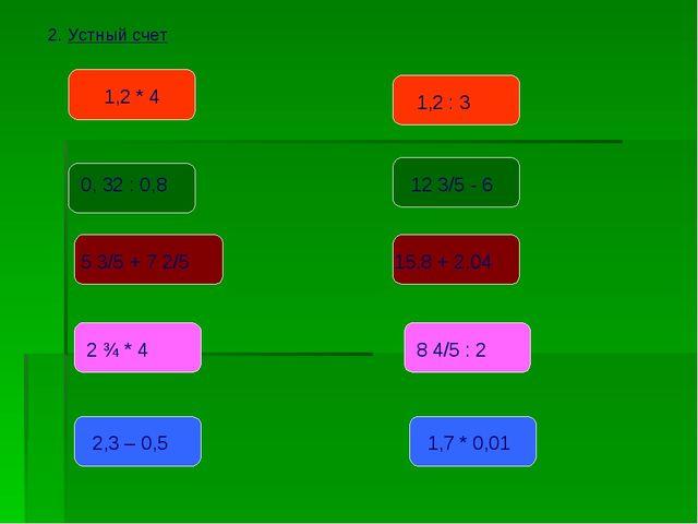 2. Устный счет 1,2 * 4 0, 32 : 0,8 5 3/5 + 7 2/5 2 ¾ * 4 2,3 – 0,5 1,2 : 3 12...