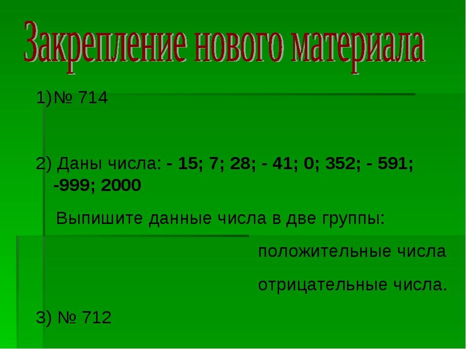 № 714 2) Даны числа: - 15; 7; 28; - 41; 0; 352; - 591; -999; 2000 Выпишите да...