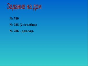№ 780 № 785 (2 столбик) № 786 - доп.зад.