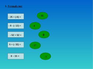 3. Устный счет - 25 + (-6) = - 8 - (- 12) = - 52 + 52 = 5 + (- 32) = 8 – 15 =