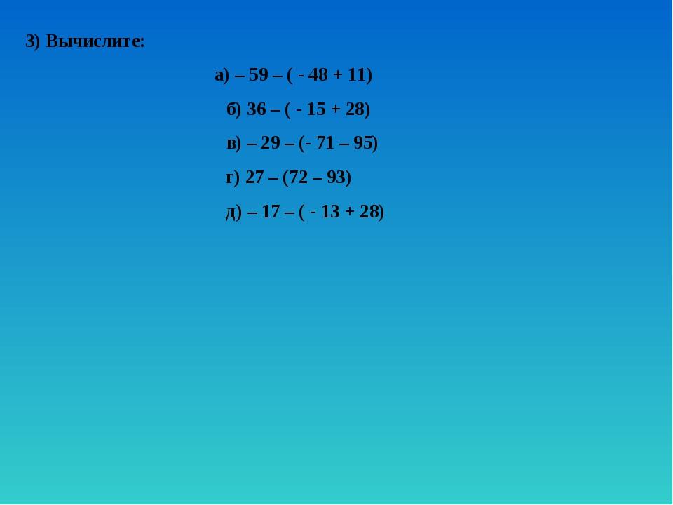 3) Вычислите: а) – 59 – ( - 48 + 11) б) 36 – ( - 15 + 28) в) – 29 – (- 71 – 9...