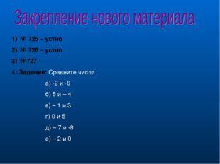 № 725 – устно № 726 – устно №727 4) Задание: Сравните числа а) -2 и -6 б) 5 и