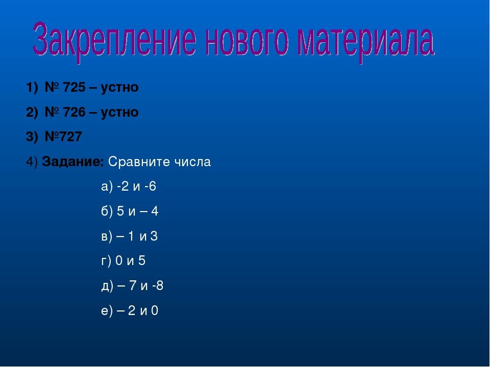 № 725 – устно № 726 – устно №727 4) Задание: Сравните числа а) -2 и -6 б) 5 и...