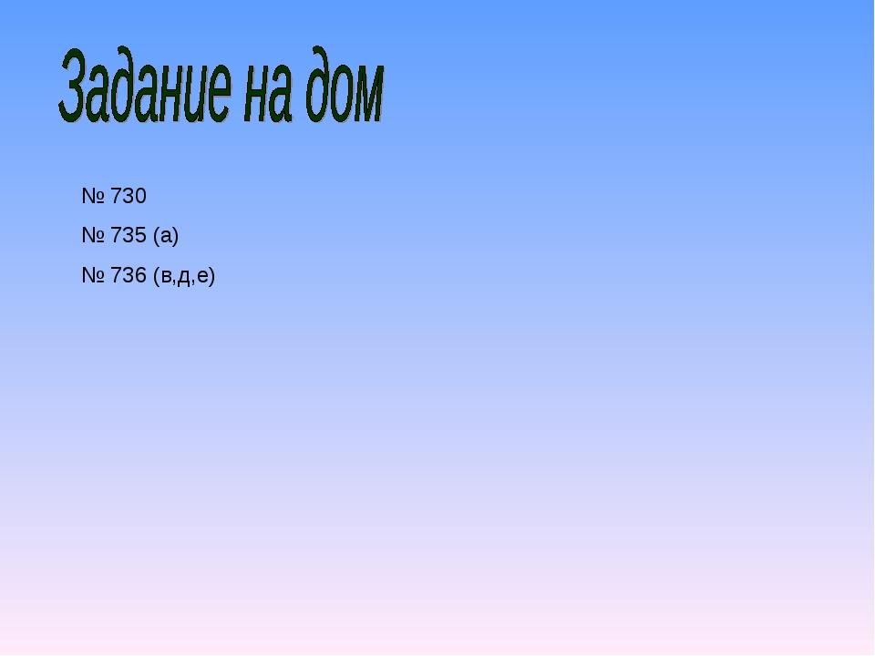 № 730 № 735 (а) № 736 (в,д,е)