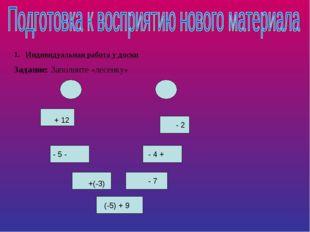 Индивидуальная работа у доски Задание: Заполните «лесенку» + 12 - 5 - +(-3) (