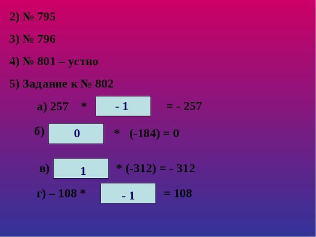 2) № 795 3) № 796 4) № 801 – устно 5) Задание к № 802 а) 257 * = - 257 б) * (...