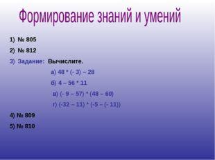 № 805 № 812 Задание: Вычислите. а) 48 * (- 3) – 28 б) 4 – 56 * 11 в) (- 9 – 5