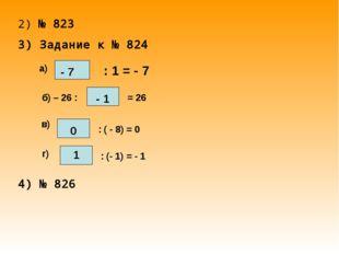 2) № 823 3) Задание к № 824 а) : 1 = - 7 б) – 26 : = 26 в) : ( - 8) = 0 г) :