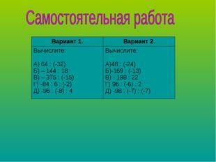 Вариант 1.Вариант 2. Вычислите: А) 64 : (-32) Б) – 144 : 18 В) – 375 : (-15)