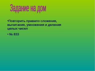 Повторить правило сложения, вычитания, умножения и деления целых чисел № 833