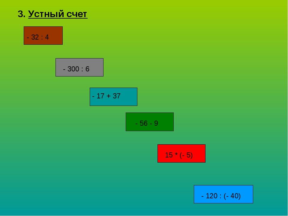 3. Устный счет - 32 : 4 - 300 : 6 - 17 + 37 - 56 - 9 15 * (- 5) - 120 : (- 40)